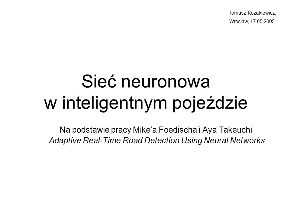 Sieć neuronowa w inteligentnym pojeździe Na podstawie pracy Mike'a Foedischa i Aya Takeuchi Adaptive Real-Time Road Detection Using Neural Networks Tomasz Kozakiewicz, Wrocław, 17.05.2005