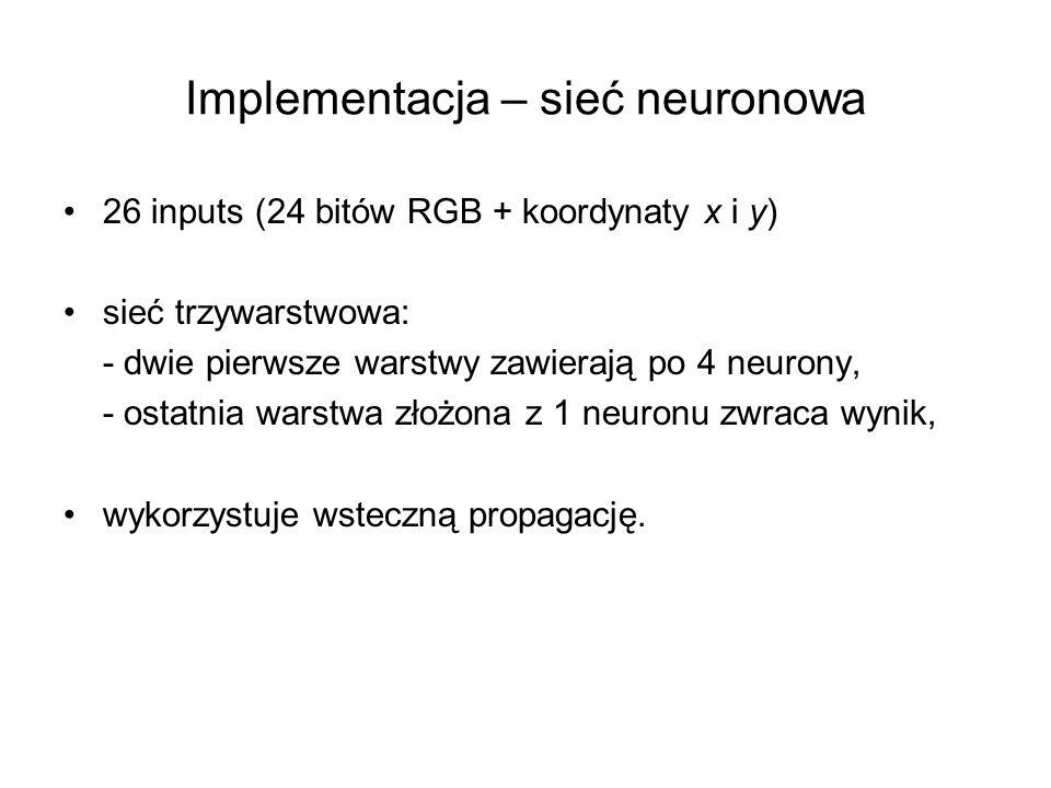 Implementacja – sieć neuronowa 26 inputs (24 bitów RGB + koordynaty x i y) sieć trzywarstwowa: - dwie pierwsze warstwy zawierają po 4 neurony, - ostatnia warstwa złożona z 1 neuronu zwraca wynik, wykorzystuje wsteczną propagację.