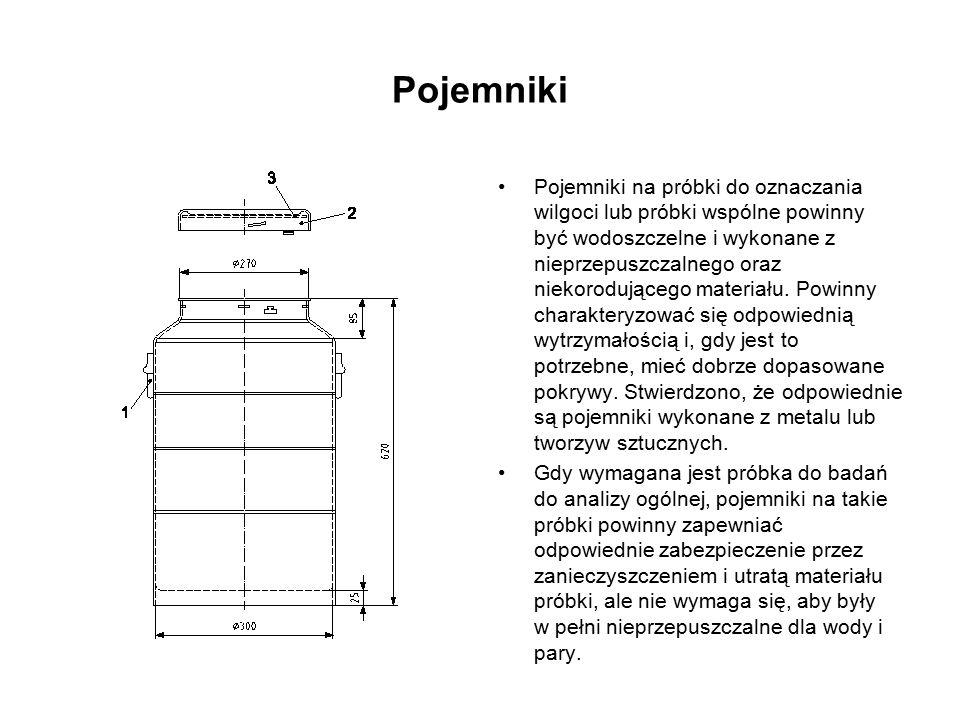 Pojemniki Pojemniki na próbki do oznaczania wilgoci lub próbki wspólne powinny być wodoszczelne i wykonane z nieprzepuszczalnego oraz niekorodującego