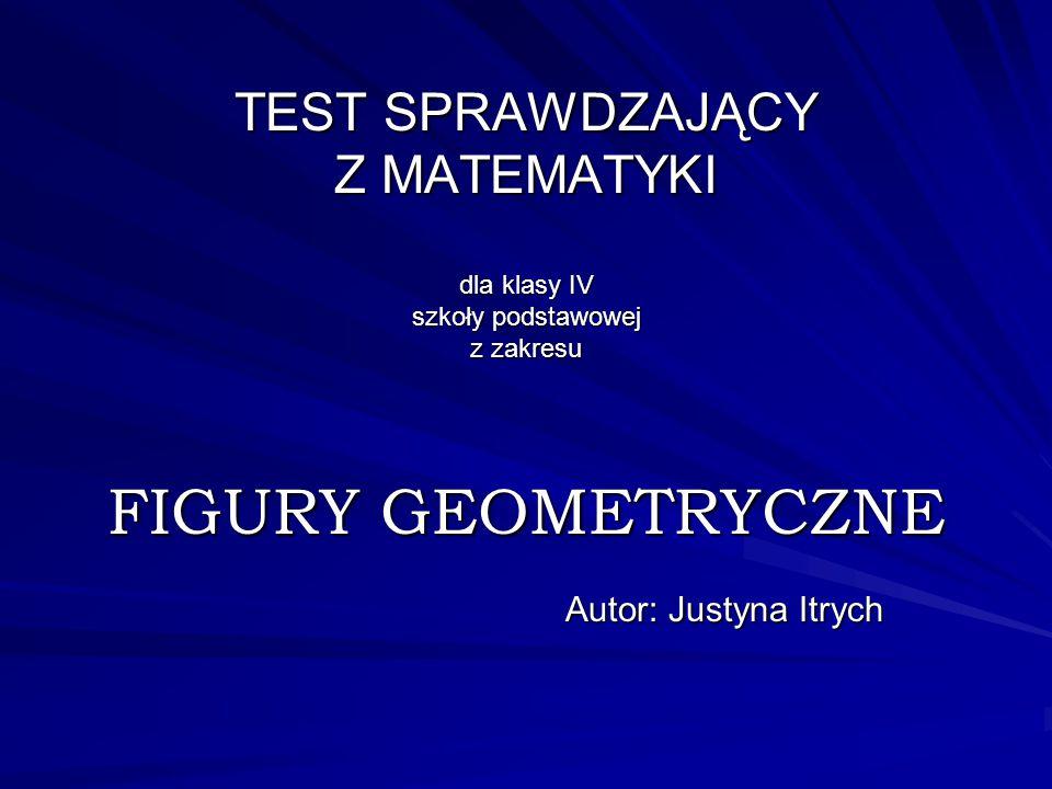 TEST SPRAWDZAJĄCY Z MATEMATYKI dla klasy IV szkoły podstawowej z zakresu FIGURY GEOMETRYCZNE Autor: Justyna Itrych