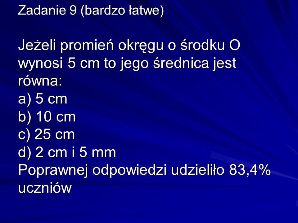 Zadanie 9 (bardzo łatwe) Jeżeli promień okręgu o środku O wynosi 5 cm to jego średnica jest równa: a) 5 cm b) 10 cm c) 25 cm d) 2 cm i 5 mm Poprawnej