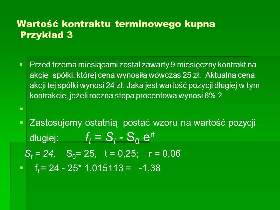 Wartość kontraktu terminowego kupna Przykład 3   Przed trzema miesiącami został zawarty 9 miesięczny kontrakt na akcję spółki, której cena wynosiła wówczas 25 zł.