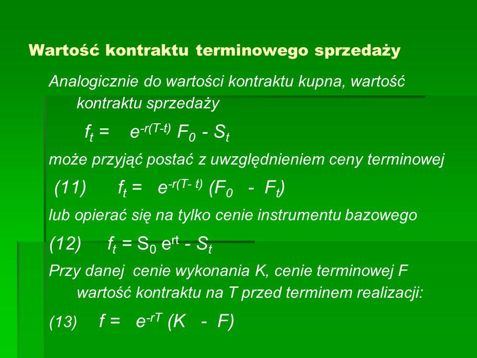Wartość kontraktu terminowego sprzedaży Analogicznie do wartości kontraktu kupna, wartość kontraktu sprzedaży f t = e -r(T-t) F 0 - S t może przyjąć postać z uwzględnieniem ceny terminowej (11) f t = e -r(T- t) (F 0 - F t ) lub opierać się na tylko cenie instrumentu bazowego (12) f t = S 0 e rt - S t Przy danej cenie wykonania K, cenie terminowej F wartość kontraktu na T przed terminem realizacji: (13) f = e -rT (K - F)
