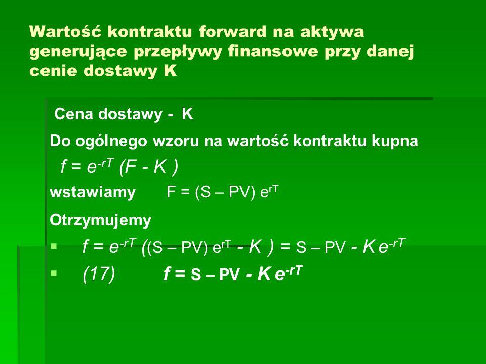 Wartość kontraktu forward na aktywa generujące przepływy finansowe przy danej cenie dostawy K Cena dostawy - K Do ogólnego wzoru na wartość kontraktu kupna f = e -rT (F - K ) wstawiamy F = (S – PV) e rT Otrzymujemy   f = e -rT ( (S – PV) e rT - K ) = S – PV - K e -rT   (17) f = S – PV - K e -rT