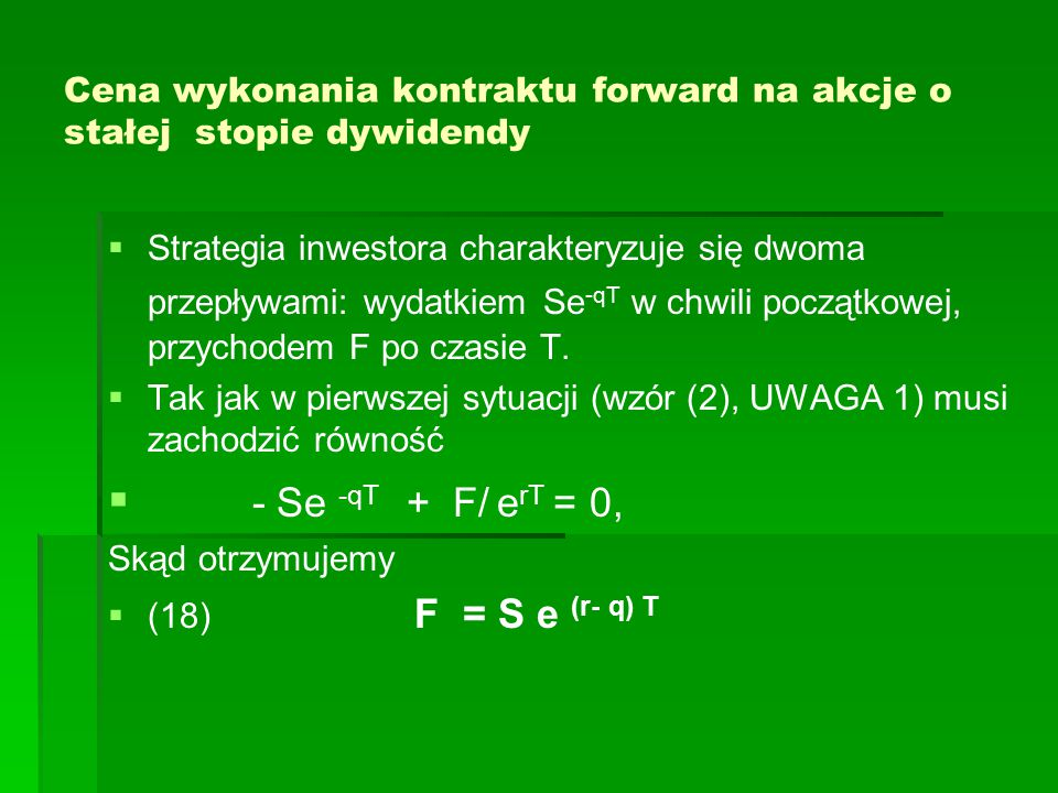 Cena wykonania kontraktu forward na akcje o stałej stopie dywidendy   Strategia inwestora charakteryzuje się dwoma przepływami: wydatkiem Se -qT w chwili początkowej, przychodem F po czasie T.