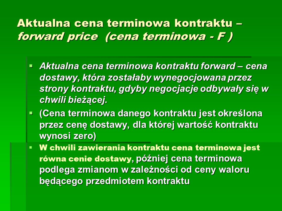 Określenie ceny wykonania kontraktu forward na aktywa generujące przepływy finansowe Suma zdyskontowanych przepływów pieniężnych w strategii I:   - S 0 + (C 1 )/e rt 1 +...+ (C n )/e rt n + (S T )/e rT Suma zdyskontowanych przepływów pieniężnych w strategii II:   - F 0 / e rT + (S T )/e rT Wobec równoważności obu strategii   - S 0 + (C 1 )/e rt 1 +...+ (C n )/e rt n + (S T )/e rT = - F 0 / e rT + (S T )/e rT Stąd wyliczamy F 0 (14)F 0 = [S 0 – ((C 1 )/e rt 1 +...+ (C n )/e rt n )] e rT Zatem cena wykonania kontraktu jest równa wartości przyszłej (w chwili t =T) ceny waloru z chwili t = 0 skorygowanej o wartość bieżącą przepływów C 1,...,C n.