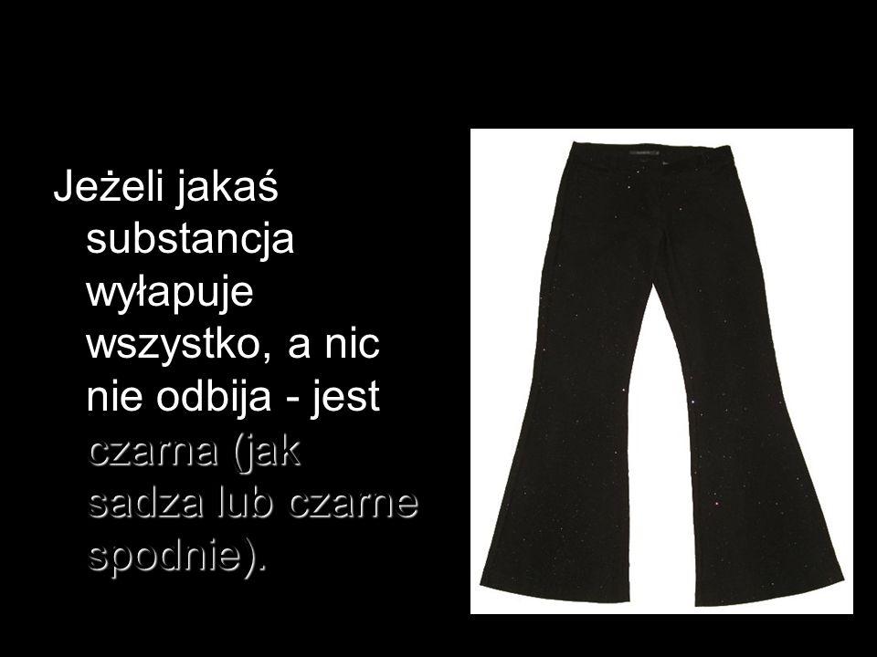 czarna (jak sadza lub czarne spodnie). Jeżeli jakaś substancja wyłapuje wszystko, a nic nie odbija - jest czarna (jak sadza lub czarne spodnie).