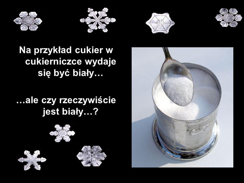 Na przykład cukier w cukierniczce wydaje się być biały… …ale czy rzeczywiście jest biały…?