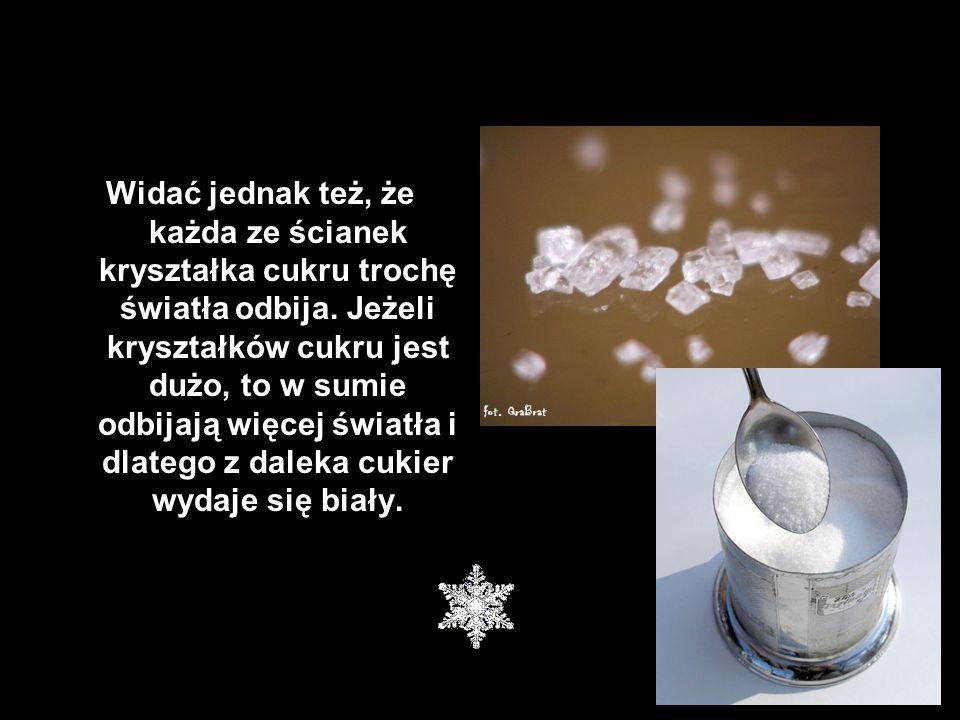 Widać jednak też, że każda ze ścianek kryształka cukru trochę światła odbija. Jeżeli kryształków cukru jest dużo, to w sumie odbijają więcej światła i