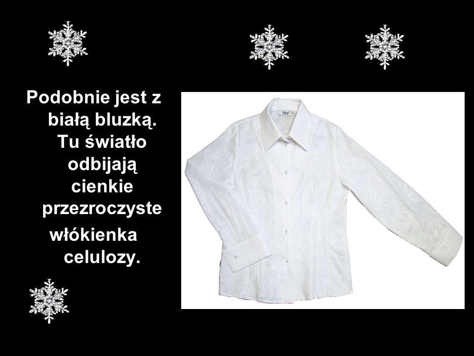 Podobnie jest z białą bluzką. Tu światło odbijają cienkie przezroczyste włókienka celulozy.