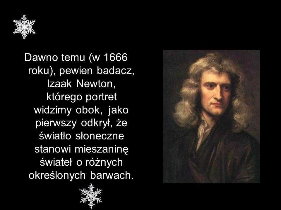 Dawno temu (w 1666 roku), pewien badacz, Izaak Newton, którego portret widzimy obok, jako pierwszy odkrył, że światło słoneczne stanowi mieszaninę świ
