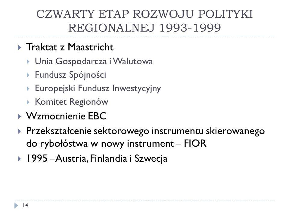 CZWARTY ETAP ROZWOJU POLITYKI REGIONALNEJ 1993-1999  Traktat z Maastricht  Unia Gospodarcza i Walutowa  Fundusz Spójności  Europejski Fundusz Inwestycyjny  Komitet Regionów  Wzmocnienie EBC  Przekształcenie sektorowego instrumentu skierowanego do rybołóstwa w nowy instrument – FIOR  1995 –Austria, Finlandia i Szwecja 14