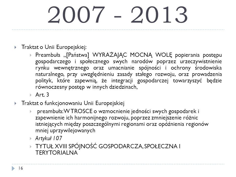 """2007 - 2013  Traktat o Unii Europejskiej:  Preambuła """"[Państwa] WYRAŻAJĄC MOCNĄ WOLĘ popierania postępu gospodarczego i społecznego swych narodów poprzez urzeczywistnienie rynku wewnętrznego oraz umacnianie spójności i ochrony środowiska naturalnego, przy uwzględnieniu zasady stałego rozwoju, oraz prowadzenia polityk, które zapewnią, że integracji gospodarczej towarzyszyć będzie równoczesny postęp w innych dziedzinach,  Art."""