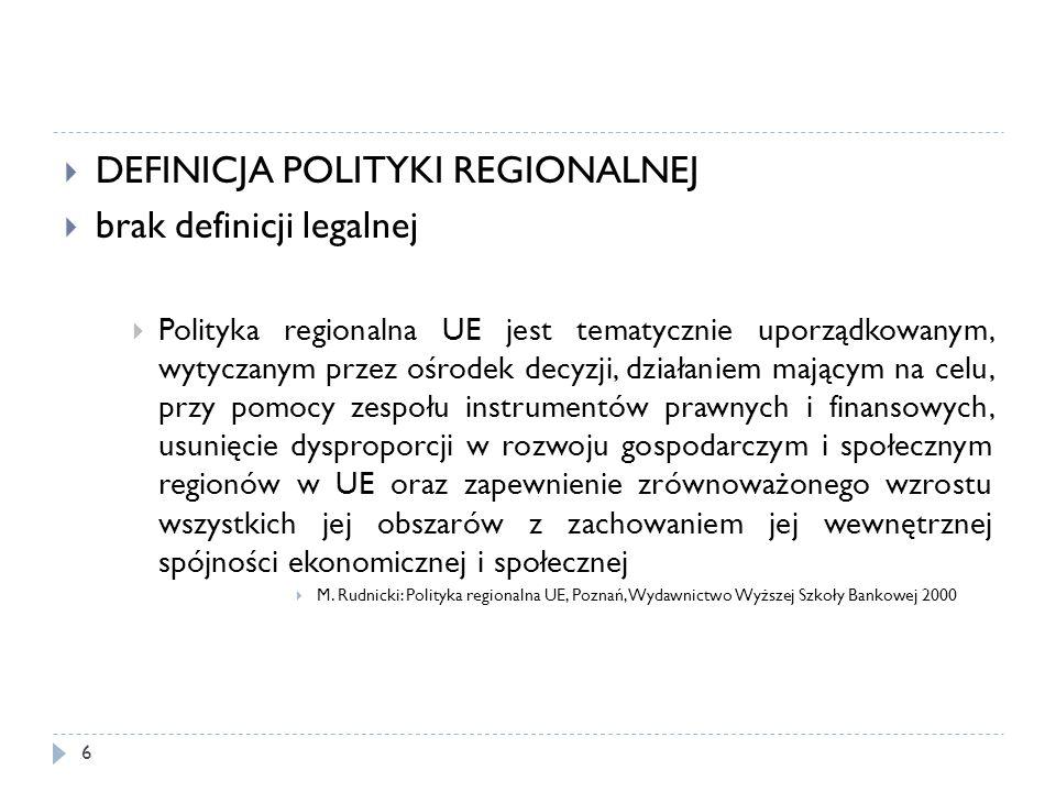  DEFINICJA POLITYKI REGIONALNEJ  brak definicji legalnej  Polityka regionalna UE jest tematycznie uporządkowanym, wytyczanym przez ośrodek decyzji, działaniem mającym na celu, przy pomocy zespołu instrumentów prawnych i finansowych, usunięcie dysproporcji w rozwoju gospodarczym i społecznym regionów w UE oraz zapewnienie zrównoważonego wzrostu wszystkich jej obszarów z zachowaniem jej wewnętrznej spójności ekonomicznej i społecznej  M.