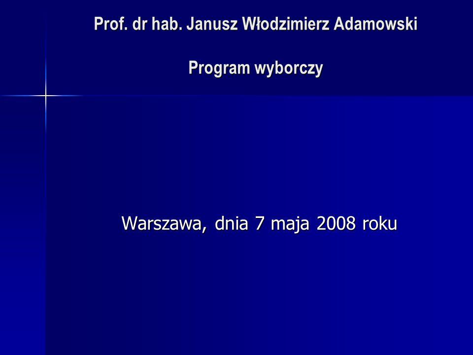 Prof. dr hab. Janusz Włodzimierz Adamowski Program wyborczy Warszawa, dnia 7 maja 2008 roku