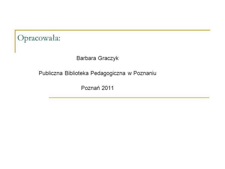 Opracowała: Barbara Graczyk Publiczna Biblioteka Pedagogiczna w Poznaniu Poznań 2011