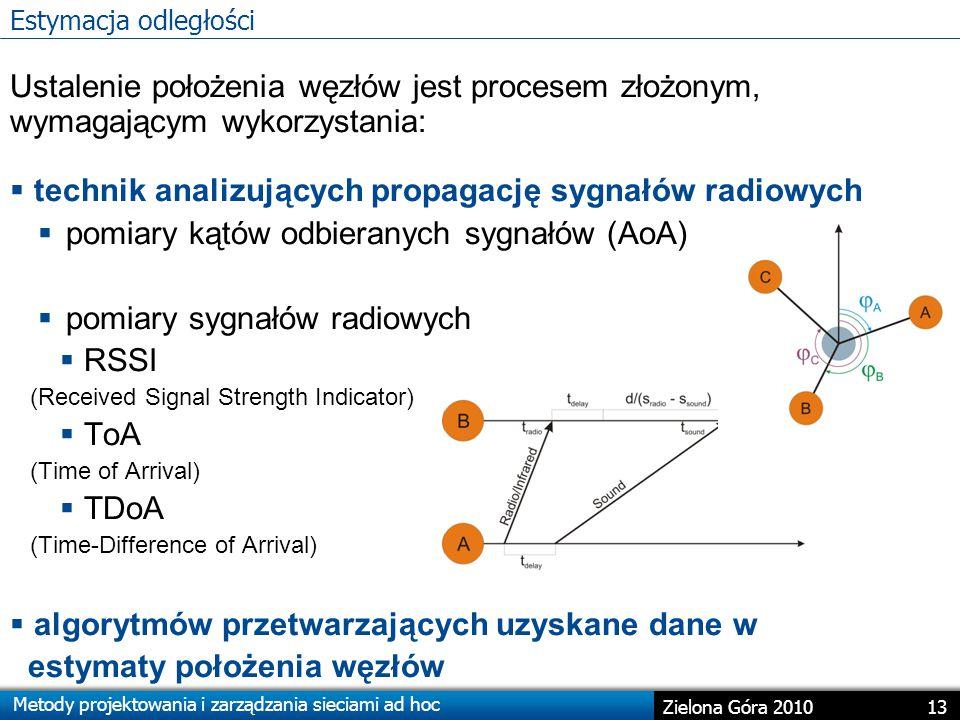 Metody projektowania i zarządzania sieciami ad hoc 13 Zielona Góra 2010 Ustalenie położenia węzłów jest procesem złożonym, wymagającym wykorzystania:  technik analizujących propagację sygnałów radiowych  pomiary kątów odbieranych sygnałów (AoA)  pomiary sygnałów radiowych  RSSI (Received Signal Strength Indicator)  ToA (Time of Arrival)  TDoA (Time-Difference of Arrival)  algorytmów przetwarzających uzyskane dane w estymaty położenia węzłów Estymacja odległości
