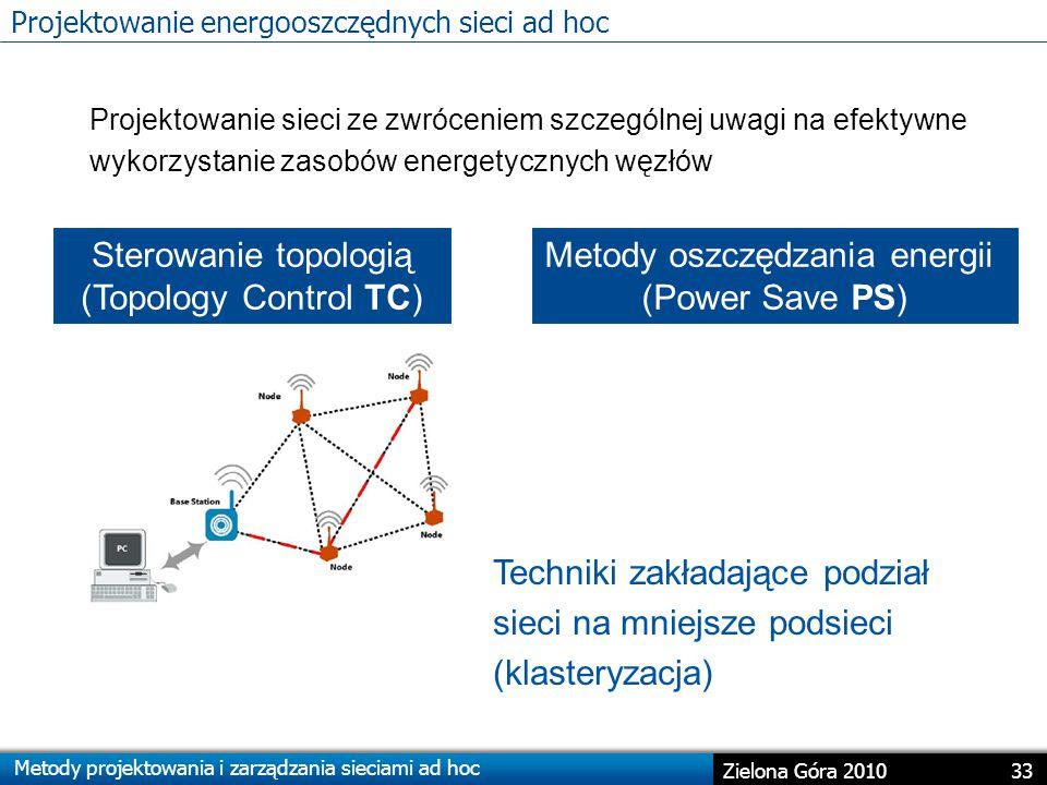 Metody projektowania i zarządzania sieciami ad hoc 33 Zielona Góra 2010 Projektowanie sieci ze zwróceniem szczególnej uwagi na efektywne wykorzystanie zasobów energetycznych węzłów Sterowanie topologią (Topology Control TC) Metody oszczędzania energii (Power Save PS) Techniki zakładające podział sieci na mniejsze podsieci (klasteryzacja) Projektowanie energooszczędnych sieci ad hoc