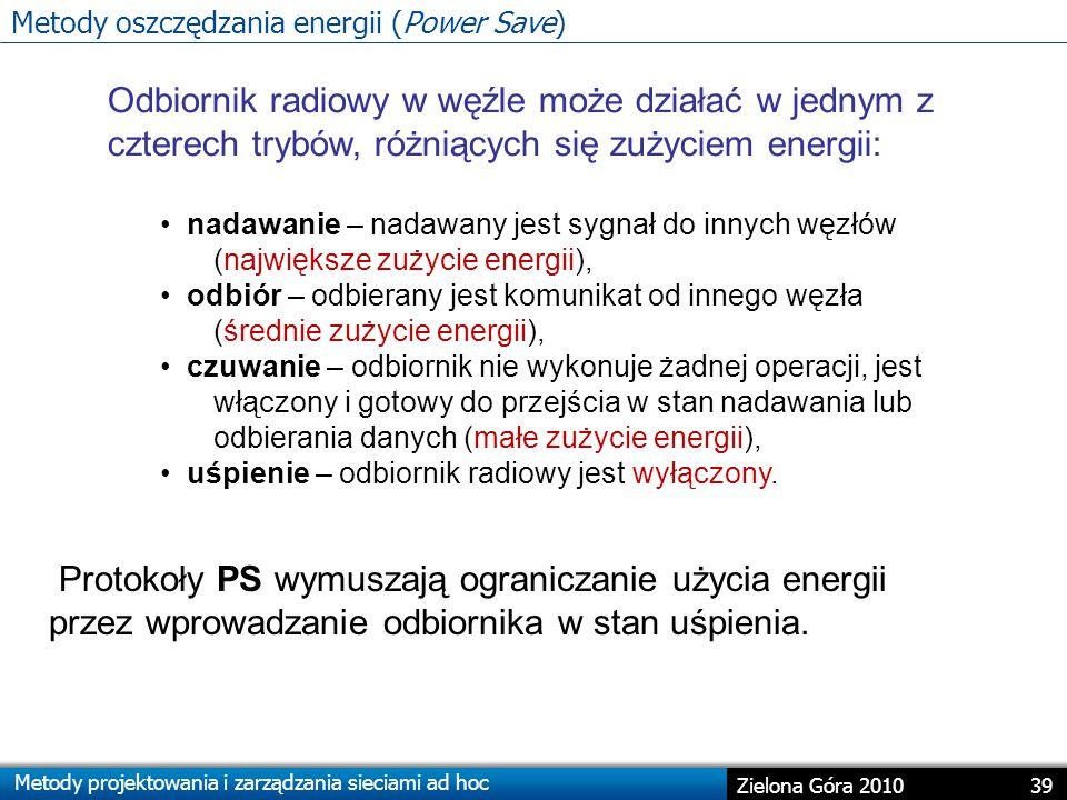 Metody projektowania i zarządzania sieciami ad hoc 39 Zielona Góra 2010 Odbiornik radiowy w węźle może działać w jednym z czterech trybów, różniących się zużyciem energii: nadawanie – nadawany jest sygnał do innych węzłów (największe zużycie energii), odbiór – odbierany jest komunikat od innego węzła (średnie zużycie energii), czuwanie – odbiornik nie wykonuje żadnej operacji, jest włączony i gotowy do przejścia w stan nadawania lub odbierania danych (małe zużycie energii), uśpienie – odbiornik radiowy jest wyłączony.