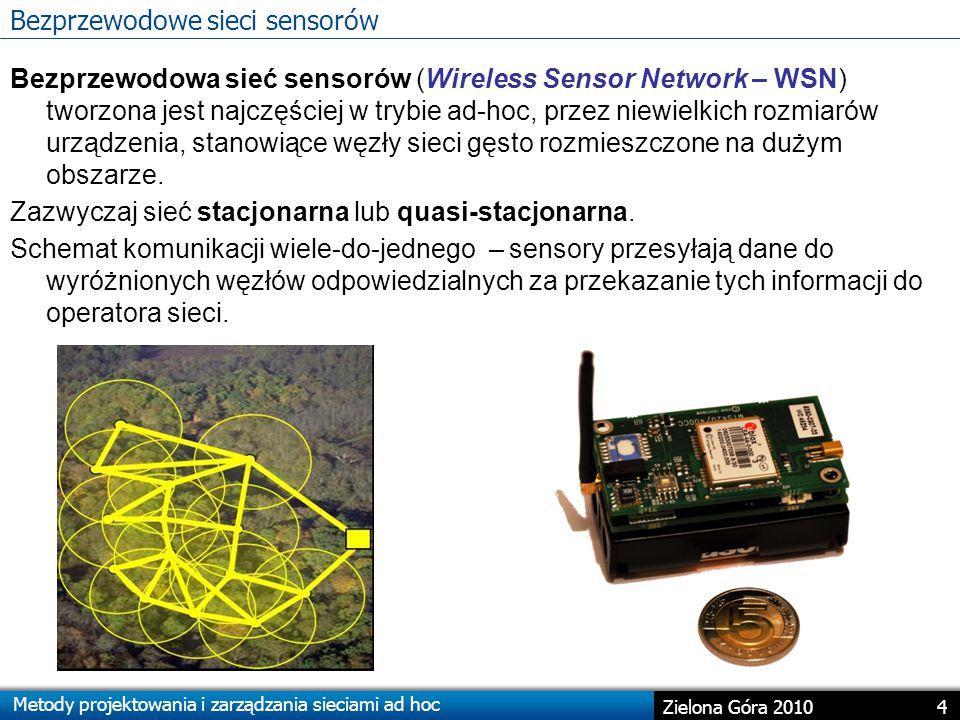Metody projektowania i zarządzania sieciami ad hoc 4 Zielona Góra 2010 Bezprzewodowe sieci sensorów Bezprzewodowa sieć sensorów (Wireless Sensor Network – WSN) tworzona jest najczęściej w trybie ad-hoc, przez niewielkich rozmiarów urządzenia, stanowiące węzły sieci gęsto rozmieszczone na dużym obszarze.