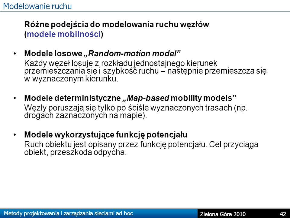 """Metody projektowania i zarządzania sieciami ad hoc 42 Zielona Góra 2010 Różne podejścia do modelowania ruchu węzłów (modele mobilności) Modele losowe """"Random-motion model Każdy węzeł losuje z rozkładu jednostajnego kierunek przemieszczania się i szybkość ruchu – następnie przemieszcza się w wyznaczonym kierunku."""