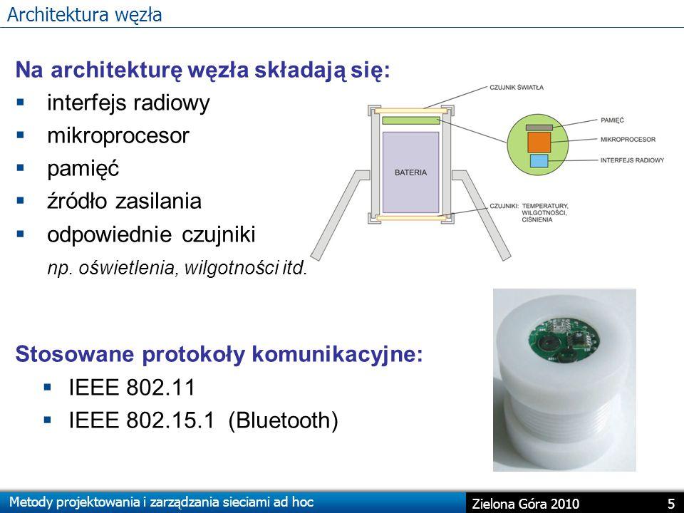 Metody projektowania i zarządzania sieciami ad hoc 5 Zielona Góra 2010 Architektura węzła Na architekturę węzła składają się:  interfejs radiowy  mikroprocesor  pamięć  źródło zasilania  odpowiednie czujniki np.