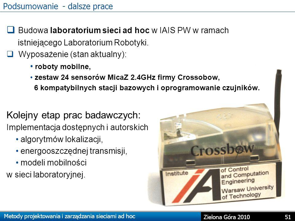 Metody projektowania i zarządzania sieciami ad hoc 51 Zielona Góra 2010 Podsumowanie - dalsze prace  Budowa laboratorium sieci ad hoc w IAIS PW w ramach istniejącego Laboratorium Robotyki.