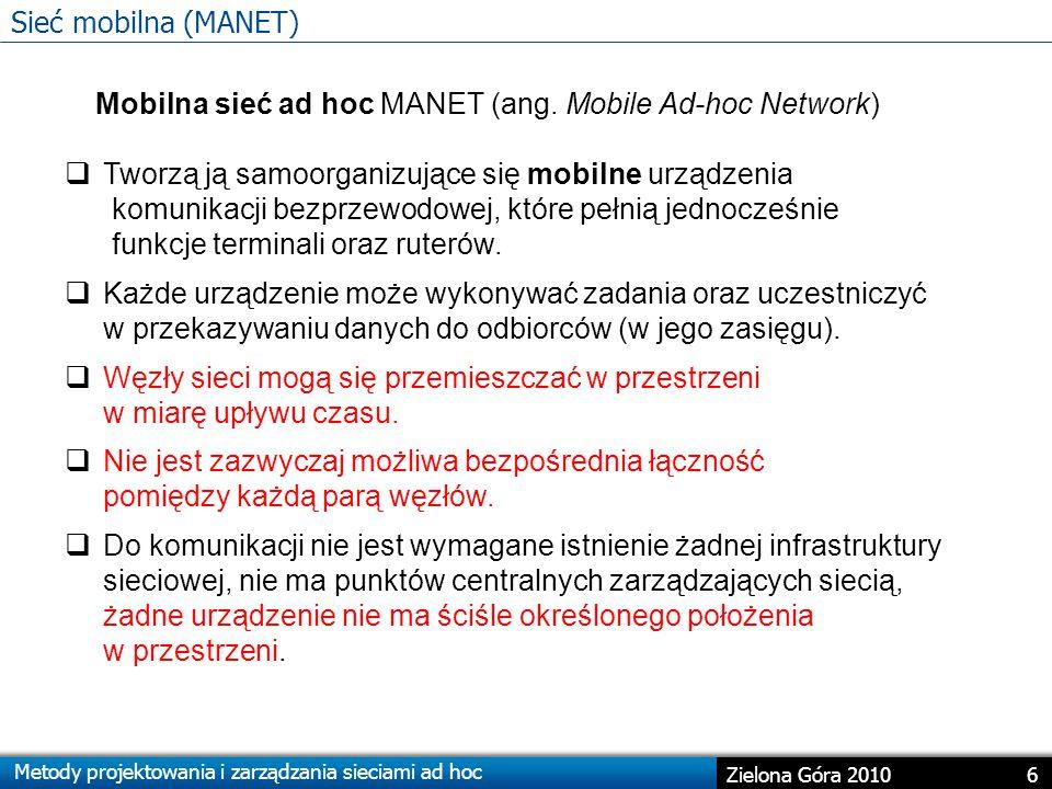 Metody projektowania i zarządzania sieciami ad hoc 6 Zielona Góra 2010 Sieć mobilna (MANET) Mobilna sieć ad hoc MANET (ang.