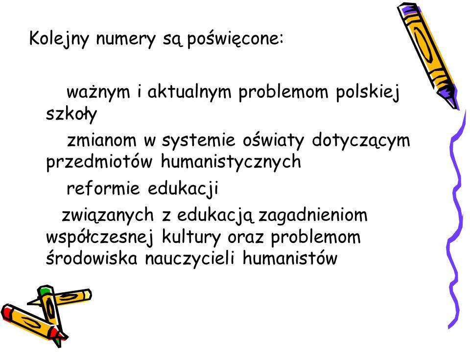 Kolejny numery są poświęcone: ważnym i aktualnym problemom polskiej szkoły zmianom w systemie oświaty dotyczącym przedmiotów humanistycznych reformie edukacji związanych z edukacją zagadnieniom współczesnej kultury oraz problemom środowiska nauczycieli humanistów