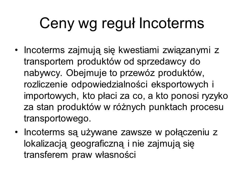 Ceny wg reguł Incoterms Incoterms zajmują się kwestiami związanymi z transportem produktów od sprzedawcy do nabywcy. Obejmuje to przewóz produktów, ro