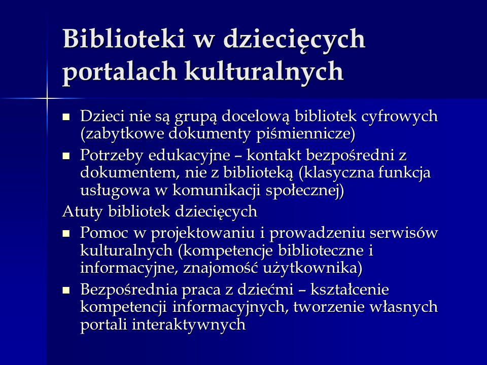 Biblioteki w dziecięcych portalach kulturalnych Dzieci nie są grupą docelową bibliotek cyfrowych (zabytkowe dokumenty piśmiennicze) Dzieci nie są grupą docelową bibliotek cyfrowych (zabytkowe dokumenty piśmiennicze) Potrzeby edukacyjne – kontakt bezpośredni z dokumentem, nie z biblioteką (klasyczna funkcja usługowa w komunikacji społecznej) Potrzeby edukacyjne – kontakt bezpośredni z dokumentem, nie z biblioteką (klasyczna funkcja usługowa w komunikacji społecznej) Atuty bibliotek dziecięcych Pomoc w projektowaniu i prowadzeniu serwisów kulturalnych (kompetencje biblioteczne i informacyjne, znajomość użytkownika) Pomoc w projektowaniu i prowadzeniu serwisów kulturalnych (kompetencje biblioteczne i informacyjne, znajomość użytkownika) Bezpośrednia praca z dziećmi – kształcenie kompetencji informacyjnych, tworzenie własnych portali interaktywnych Bezpośrednia praca z dziećmi – kształcenie kompetencji informacyjnych, tworzenie własnych portali interaktywnych
