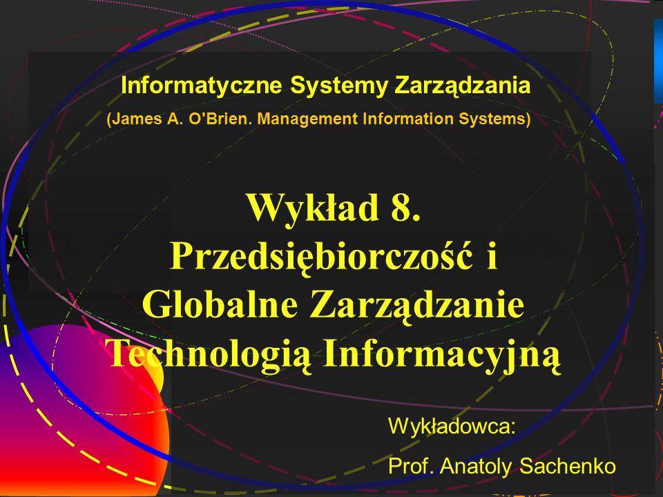 1 Wykład 8. Przedsiębiorczość i Globalne Zarządzanie Technologią Informacyjną Wykładowca: Prof.
