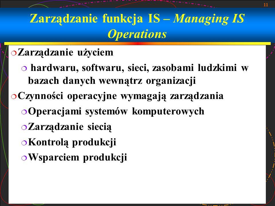 11 Zarządzanie funkcja IS – Managing IS Operations  Zarządzanie użyciem  hardwaru, softwaru, sieci, zasobami ludzkimi w bazach danych wewnątrz organizacji  Czynności operacyjne wymagają zarządzania  Operacjami systemów komputerowych  Zarządzanie siecią  Kontrolą produkcji  Wsparciem produkcji