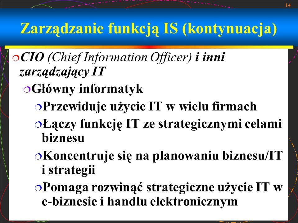 14 Zarządzanie funkcją IS (kontynuacja)  CIO (Chief Information Officer) i inni zarządzający IT  Główny informatyk  Przewiduje użycie IT w wielu firmach  Łączy funkcję IT ze strategicznymi celami biznesu  Koncentruje się na planowaniu biznesu/IT i strategii  Pomaga rozwinąć strategiczne użycie IT w e-biznesie i handlu elektronicznym