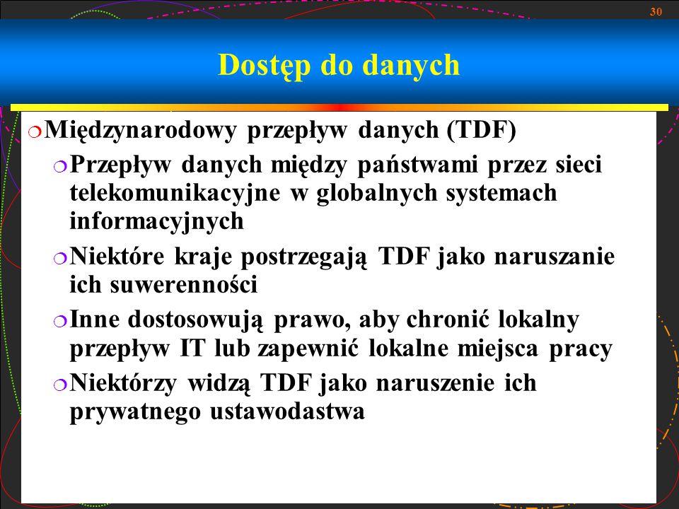 30 Dostęp do danych  Międzynarodowy przepływ danych (TDF)  Przepływ danych między państwami przez sieci telekomunikacyjne w globalnych systemach informacyjnych  Niektóre kraje postrzegają TDF jako naruszanie ich suwerenności  Inne dostosowują prawo, aby chronić lokalny przepływ IT lub zapewnić lokalne miejsca pracy  Niektórzy widzą TDF jako naruszenie ich prywatnego ustawodastwa