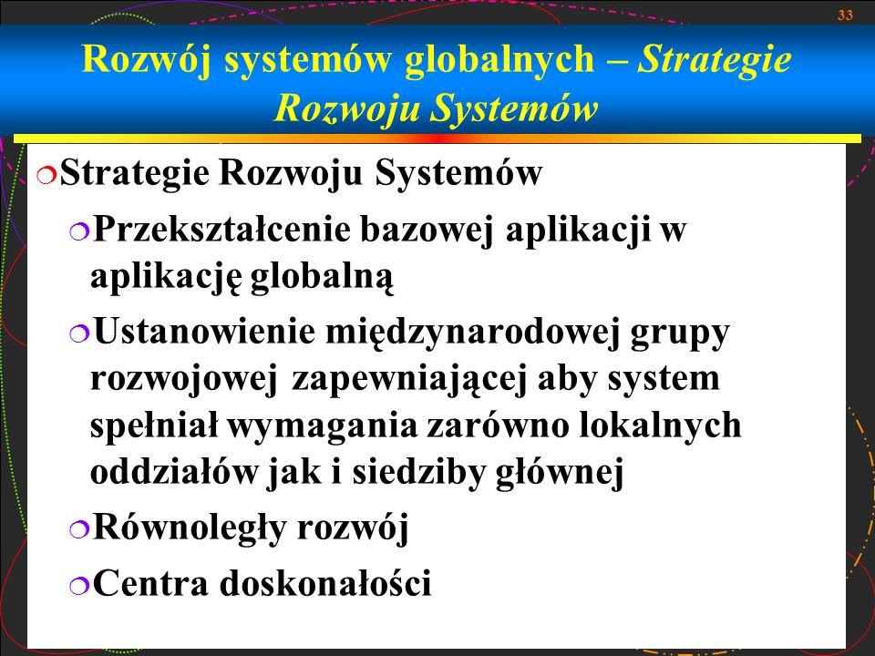 33 Rozwój systemów globalnych – Strategie Rozwoju Systemów  Strategie Rozwoju Systemów  Przekształcenie bazowej aplikacji w aplikację globalną  Ustanowienie międzynarodowej grupy rozwojowej zapewniającej aby system spełniał wymagania zarówno lokalnych oddziałów jak i siedziby głównej  Równoległy rozwój  Centra doskonałości