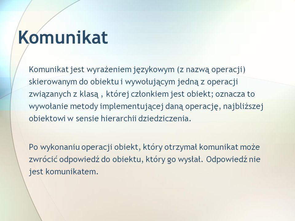 Komunikat Komunikat jest wyrażeniem językowym (z nazwą operacji) skierowanym do obiektu i wywołującym jedną z operacji związanych z klasą, której członkiem jest obiekt; oznacza to wywołanie metody implementującej daną operację, najbliższej obiektowi w sensie hierarchii dziedziczenia.