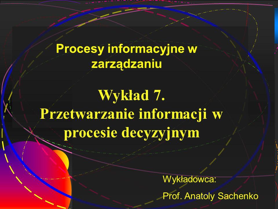 1 Wykład 7.Przetwarzanie informacji w procesie decyzyjnym Wykładowca: Prof.