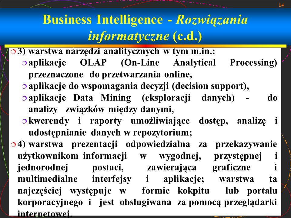 14 Business Intelligence - Rozwiązania informatyczne (c.d.)  3) warstwa narzędzi analitycznych w tym m.in.:  aplikacje OLAP (On-Line Analytical Processing) przeznaczone do przetwarzania online,  aplikacje do wspomagania decyzji (decision support),  aplikacje Data Mining (eksploracji danych) - do analizy związków między danymi,  kwerendy i raporty umożliwiające dostęp, analizę i udostępnianie danych w repozytorium;  4) warstwa prezentacji odpowiedzialna za przekazywanie użytkownikom informacji w wygodnej, przystępnej i jednorodnej postaci, zawierająca graficzne i multimedialne interfejsy i aplikacje; warstwa ta najczęściej występuje w formie kokpitu lub portalu korporacyjnego i jest obsługiwana za pomocą przeglądarki internetowej.