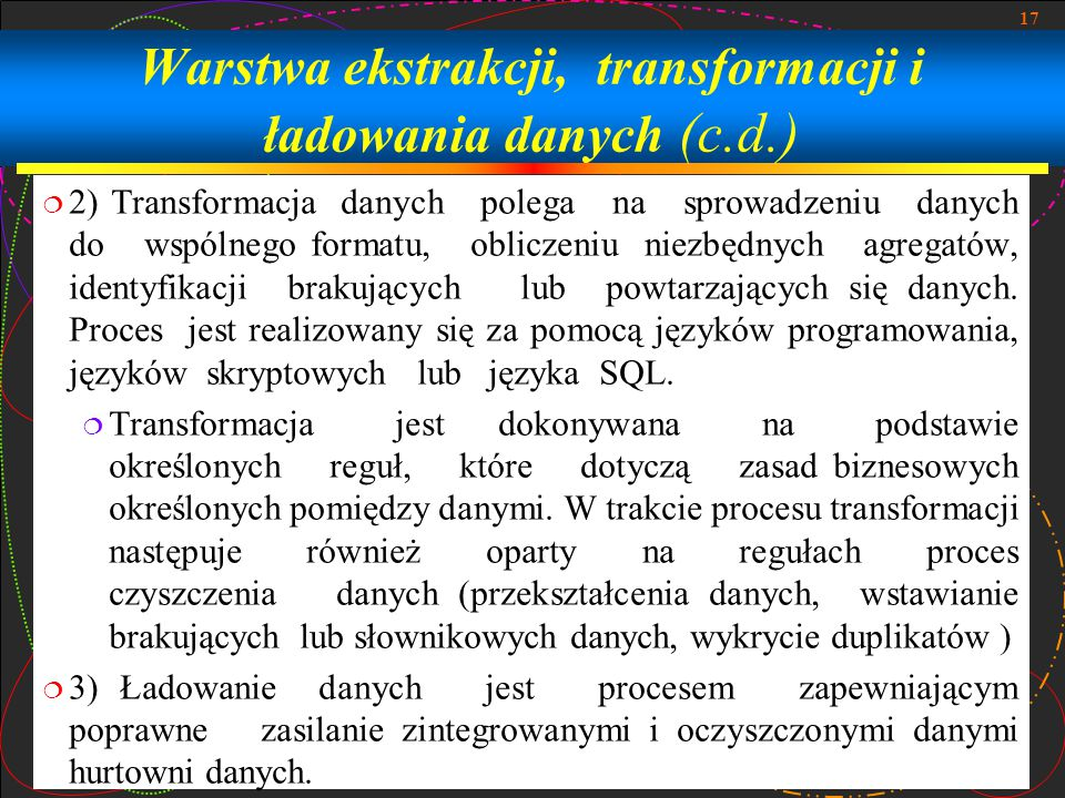 17 Warstwa ekstrakcji, transformacji i ładowania danych (c.d.)  2) Transformacja danych polega na sprowadzeniu danych do wspólnego formatu, obliczeniu niezbędnych agregatów, identyfikacji brakujących lub powtarzających się danych.
