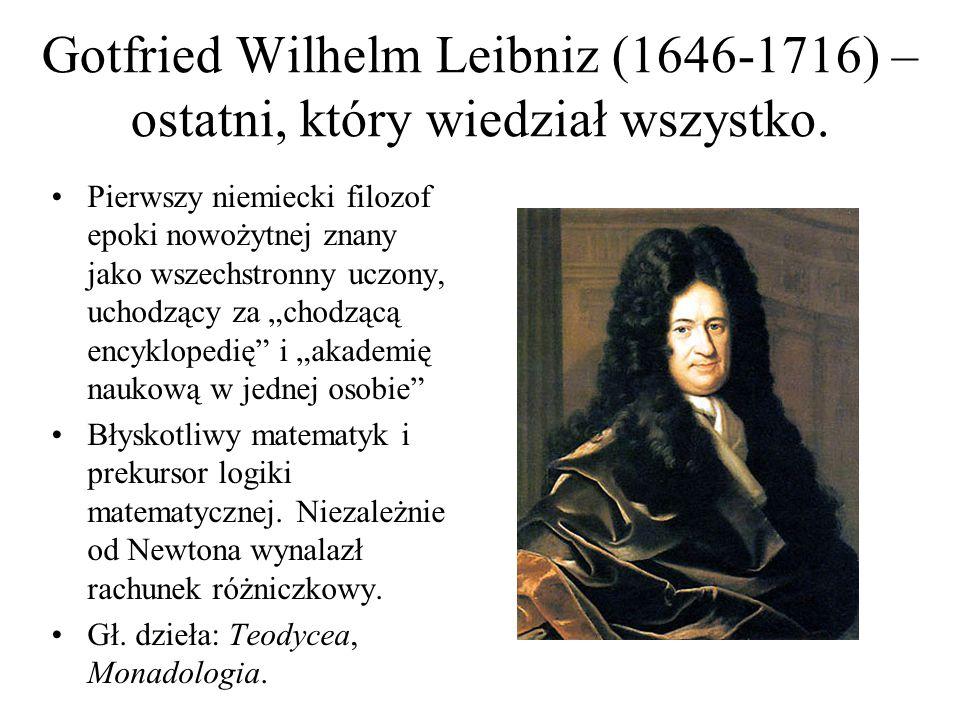 Gotfried Wilhelm Leibniz (1646-1716) – ostatni, który wiedział wszystko. Pierwszy niemiecki filozof epoki nowożytnej znany jako wszechstronny uczony,