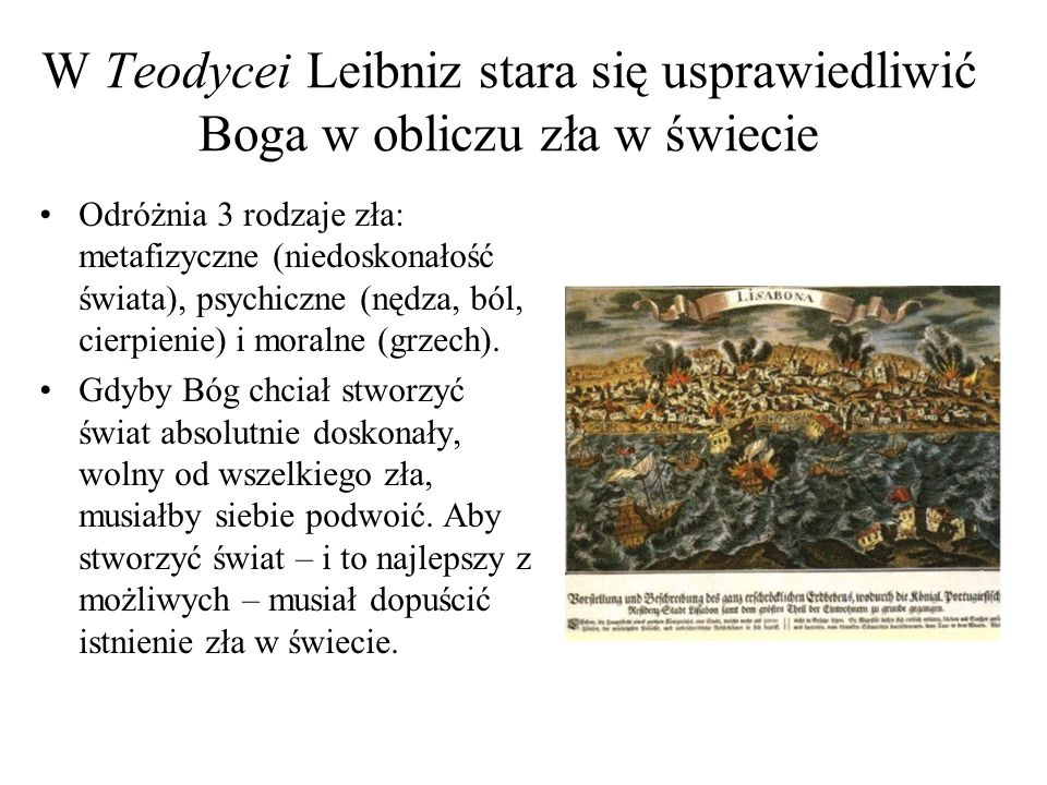 W Teodycei Leibniz stara się usprawiedliwić Boga w obliczu zła w świecie Odróżnia 3 rodzaje zła: metafizyczne (niedoskonałość świata), psychiczne (nęd
