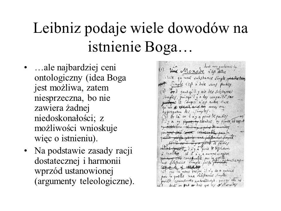Leibniz podaje wiele dowodów na istnienie Boga… …ale najbardziej ceni ontologiczny (idea Boga jest możliwa, zatem niesprzeczna, bo nie zawiera żadnej