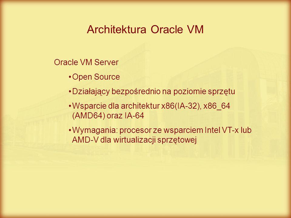 Architektura Oracle VM Oracle VM Server Open Source Działający bezpośrednio na poziomie sprzętu Wsparcie dla architektur x86(IA-32), x86_64 (AMD64) or
