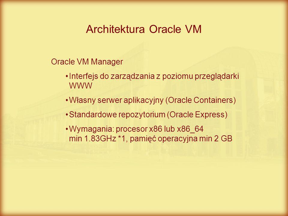 Architektura Oracle VM Oracle VM Manager Interfejs do zarządzania z poziomu przeglądarki WWW Własny serwer aplikacyjny (Oracle Containers) Standardowe