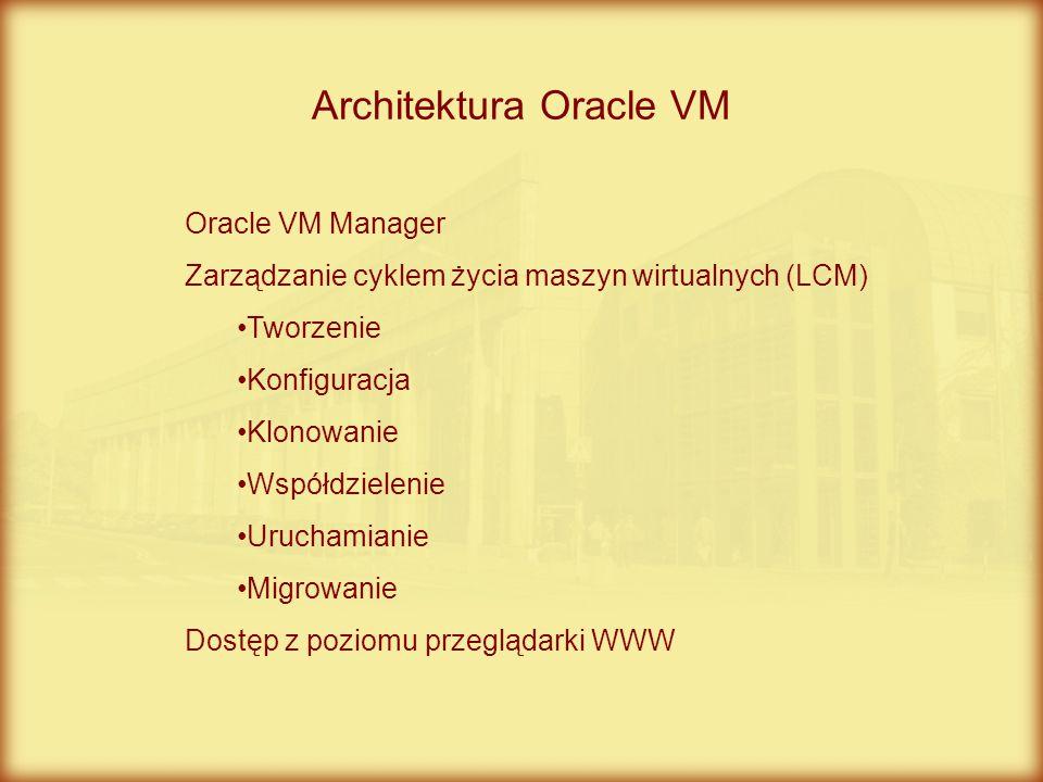 Architektura Oracle VM Oracle VM Manager Zarządzanie cyklem życia maszyn wirtualnych (LCM) Tworzenie Konfiguracja Klonowanie Współdzielenie Uruchamian