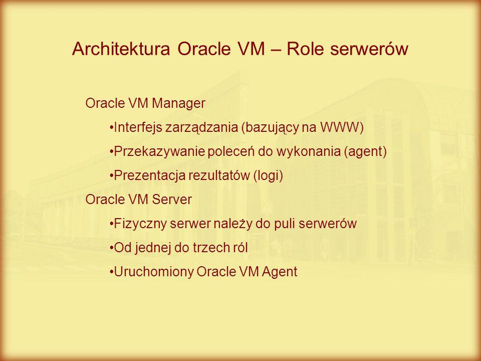 Architektura Oracle VM – Role serwerów Oracle VM Manager Interfejs zarządzania (bazujący na WWW) Przekazywanie poleceń do wykonania (agent) Prezentacj