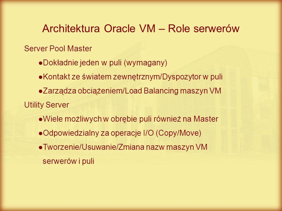 Architektura Oracle VM – Role serwerów Server Pool Master ●Dokładnie jeden w puli (wymagany) ●Kontakt ze światem zewnętrznym/Dyspozytor w puli ●Zarząd
