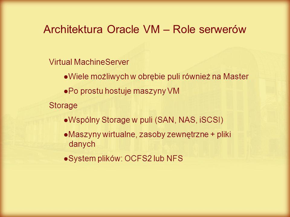 Architektura Oracle VM – Role serwerów Virtual MachineServer ●Wiele możliwych w obrębie puli również na Master ●Po prostu hostuje maszyny VM Storage ●