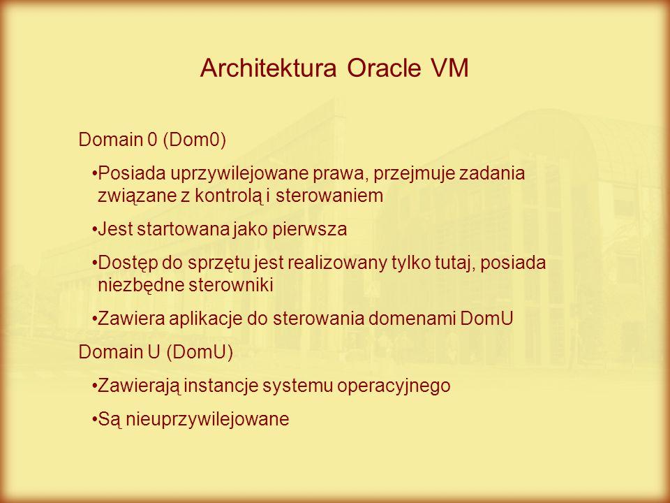Architektura Oracle VM Domain 0 (Dom0) Posiada uprzywilejowane prawa, przejmuje zadania związane z kontrolą i sterowaniem Jest startowana jako pierwsz